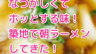 【築地 ラーメン 井上】築地で朝ごはん!寿司じゃないよ、ラーメンだよ!懐かしいあっさり醤油味がたまらない