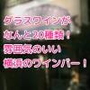 【横浜駅東口 ワインバー ビストロ ア ヴァン ラフィーナ 】さすがのワインバー激戦区!グラスワイン20種類がオール500円!