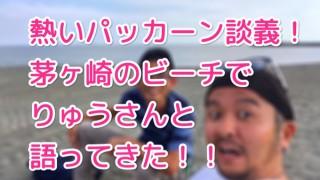 えっ?オレ、パッカーンしてるの?茅ヶ崎で長山竜さんに話を聞いてきた!