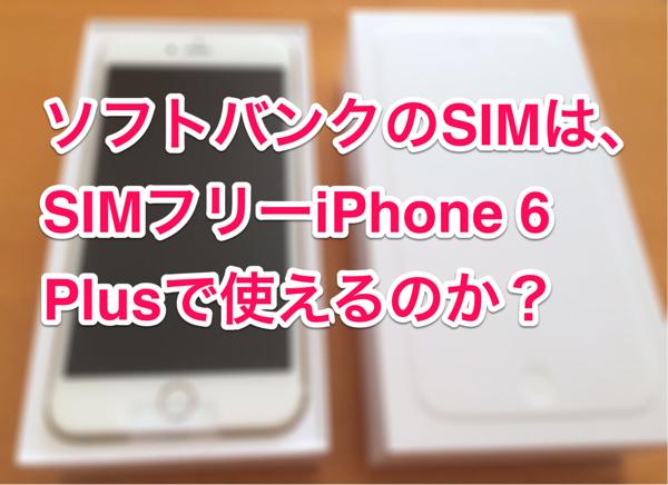 ちゃんと使えた!SIMフリーのiPhone 6 PlusにソフトバンクのSIMを入れてみた!