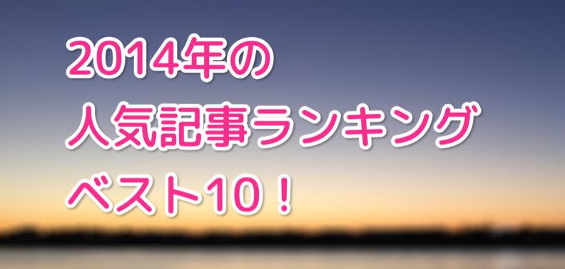 1位はあの記事!2014年の人気記事ベスト10!