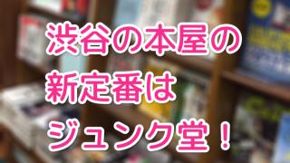 ジュンク堂があってよかった!渋谷の本屋をめぐってきた!